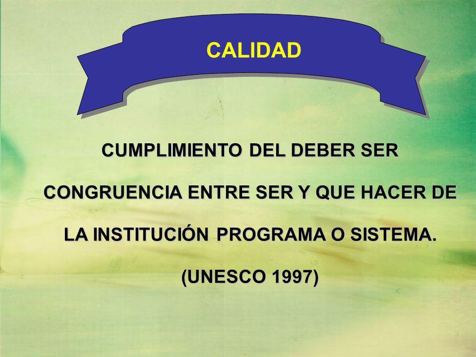 CALIDAD CUMPLIMIENTO DEL DEBER SER CONGRUENCIA ENTRE SER Y QUE HACER DE LA INSTITUCIÓN PROGRAMA O SISTEMA.