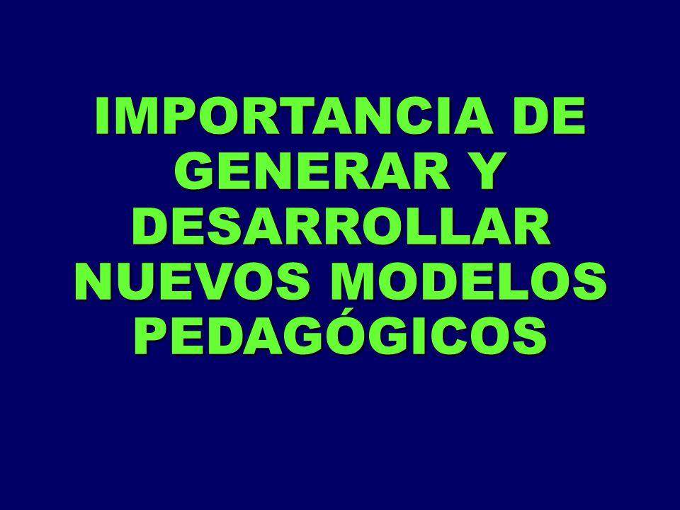 IMPORTANCIA DE GENERAR Y DESARROLLAR NUEVOS MODELOS PEDAGÓGICOS