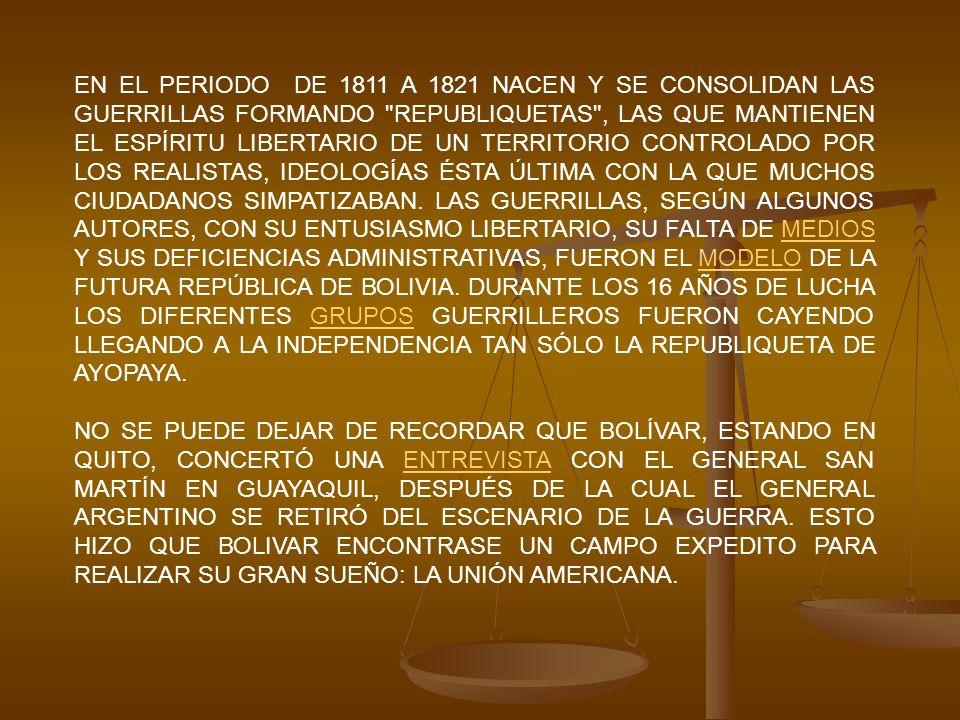 EN EL PERIODO DE 1811 A 1821 NACEN Y SE CONSOLIDAN LAS GUERRILLAS FORMANDO REPUBLIQUETAS , LAS QUE MANTIENEN EL ESPÍRITU LIBERTARIO DE UN TERRITORIO CONTROLADO POR LOS REALISTAS, IDEOLOGÍAS ÉSTA ÚLTIMA CON LA QUE MUCHOS CIUDADANOS SIMPATIZABAN. LAS GUERRILLAS, SEGÚN ALGUNOS AUTORES, CON SU ENTUSIASMO LIBERTARIO, SU FALTA DE MEDIOS Y SUS DEFICIENCIAS ADMINISTRATIVAS, FUERON EL MODELO DE LA FUTURA REPÚBLICA DE BOLIVIA. DURANTE LOS 16 AÑOS DE LUCHA LOS DIFERENTES GRUPOS GUERRILLEROS FUERON CAYENDO LLEGANDO A LA INDEPENDENCIA TAN SÓLO LA REPUBLIQUETA DE AYOPAYA.