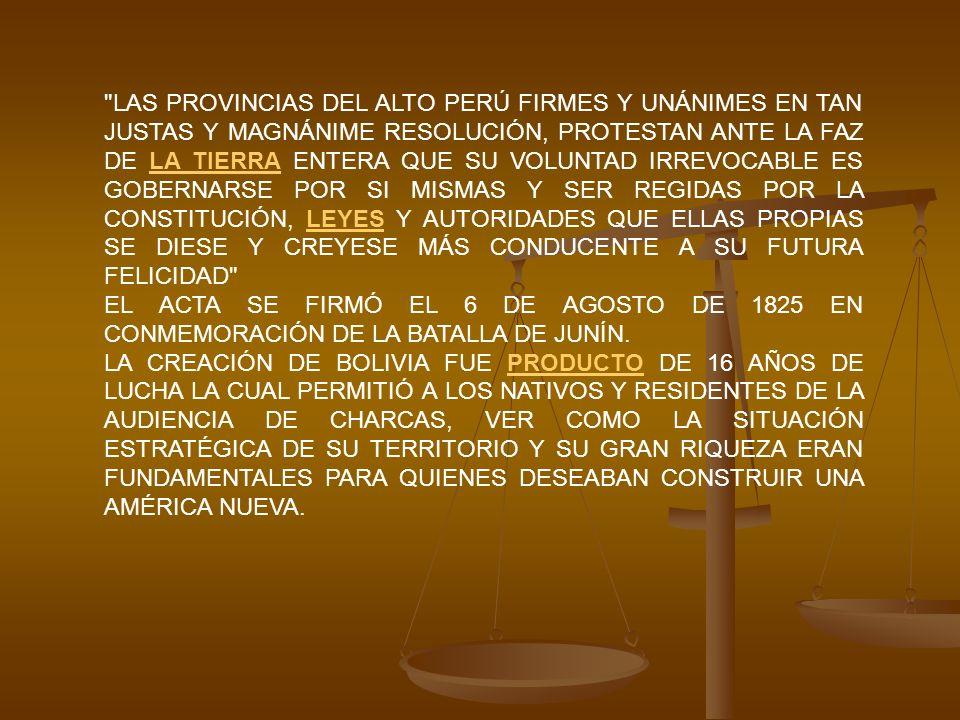 LAS PROVINCIAS DEL ALTO PERÚ FIRMES Y UNÁNIMES EN TAN JUSTAS Y MAGNÁNIME RESOLUCIÓN, PROTESTAN ANTE LA FAZ DE LA TIERRA ENTERA QUE SU VOLUNTAD IRREVOCABLE ES GOBERNARSE POR SI MISMAS Y SER REGIDAS POR LA CONSTITUCIÓN, LEYES Y AUTORIDADES QUE ELLAS PROPIAS SE DIESE Y CREYESE MÁS CONDUCENTE A SU FUTURA FELICIDAD