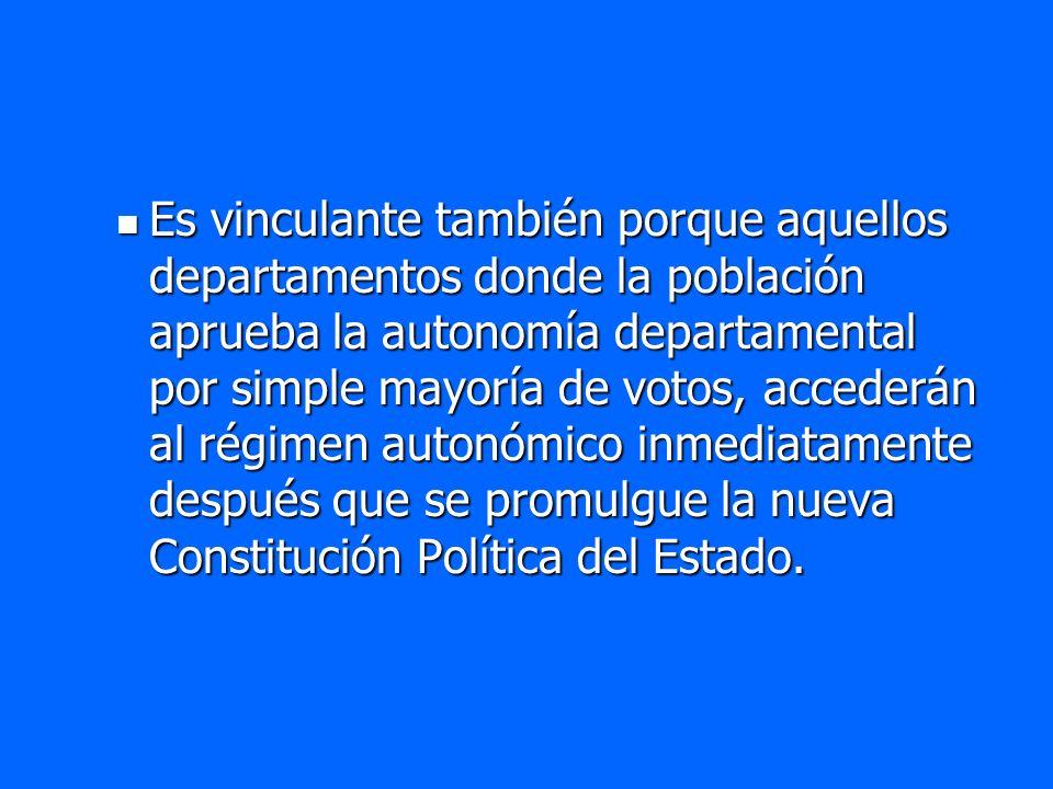 Es vinculante también porque aquellos departamentos donde la población aprueba la autonomía departamental por simple mayoría de votos, accederán al régimen autonómico inmediatamente después que se promulgue la nueva Constitución Política del Estado.