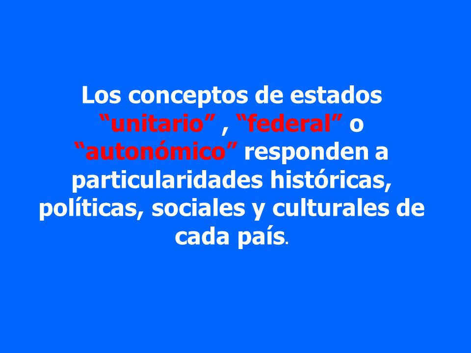 Los conceptos de estados unitario , federal o autonómico responden a particularidades históricas, políticas, sociales y culturales de cada país.