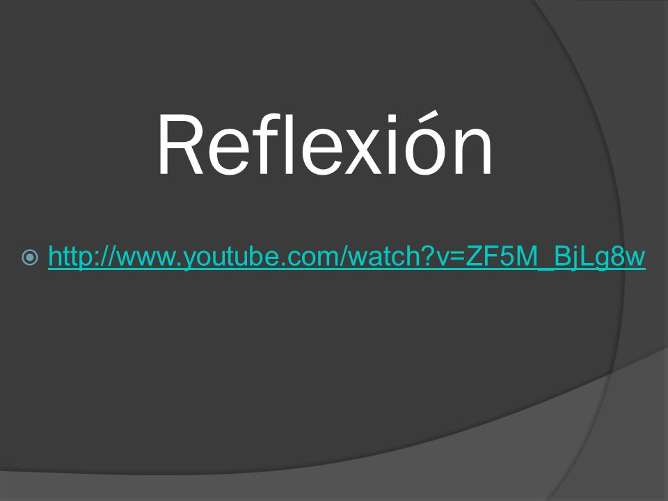 Reflexión http://www.youtube.com/watch v=ZF5M_BjLg8w
