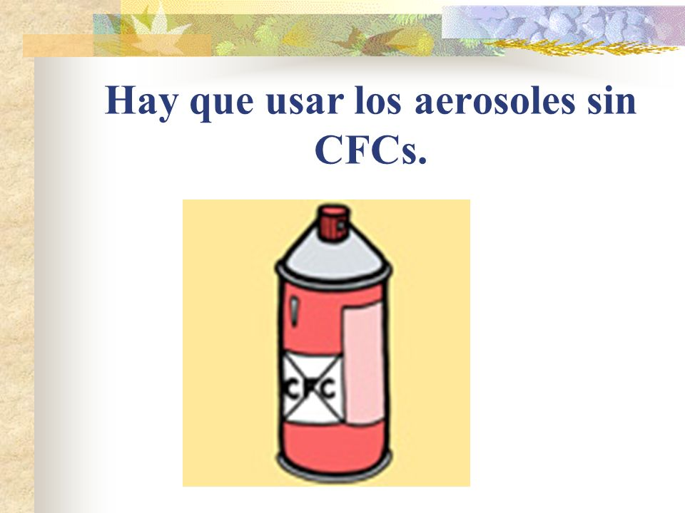 Hay que usar los aerosoles sin CFCs.