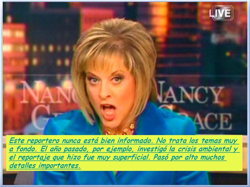 Este reportero nunca está bien informado. No trata los temas muy