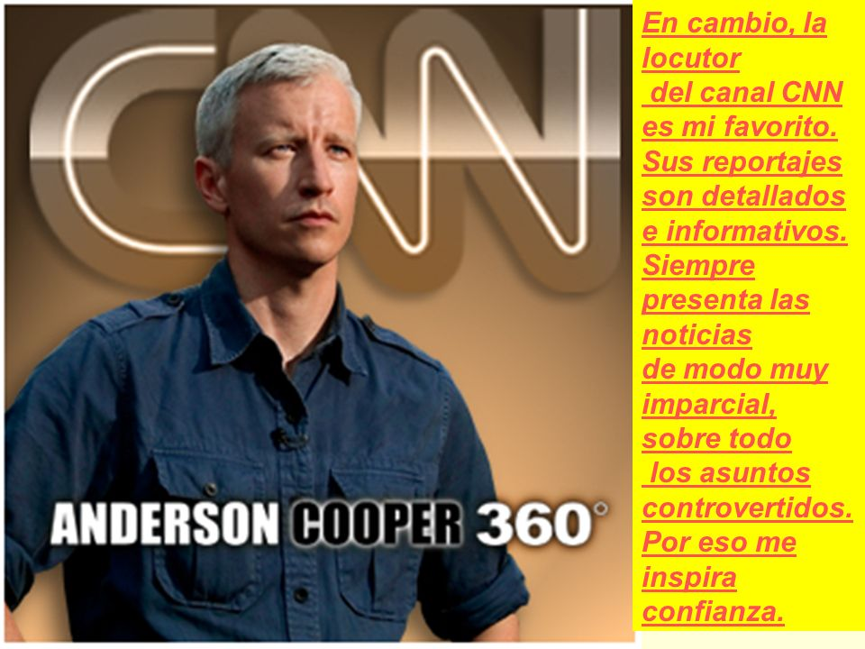 En cambio, la locutor del canal CNN es mi favorito. Sus reportajes. son detallados e informativos. Siempre.