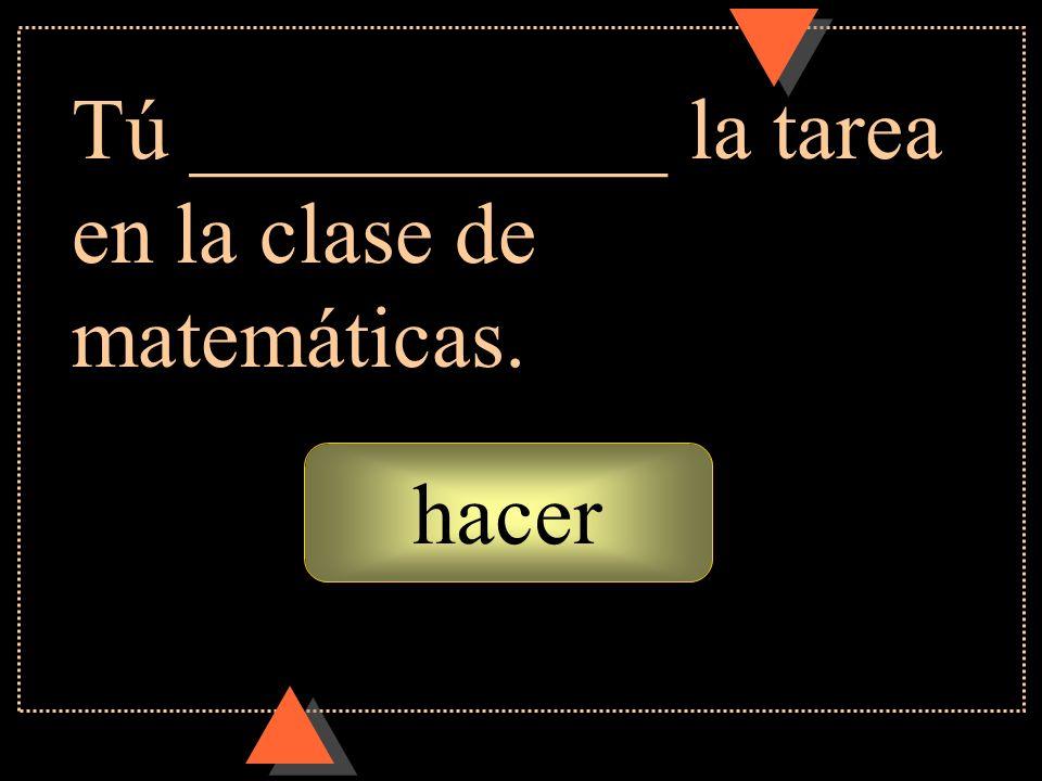 Tú ___________ la tarea en la clase de matemáticas.