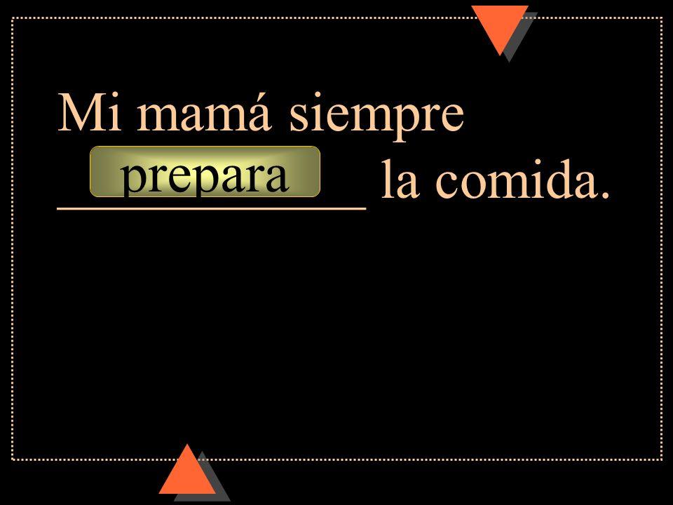 Mi mamá siempre ___________ la comida.