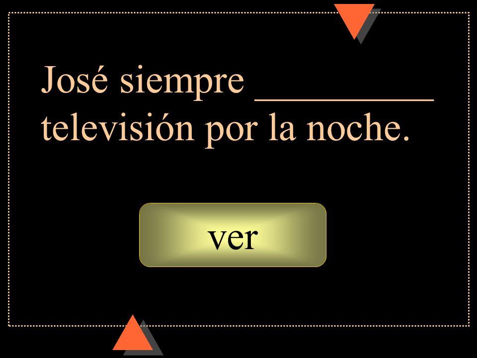 José siempre _________ televisión por la noche.