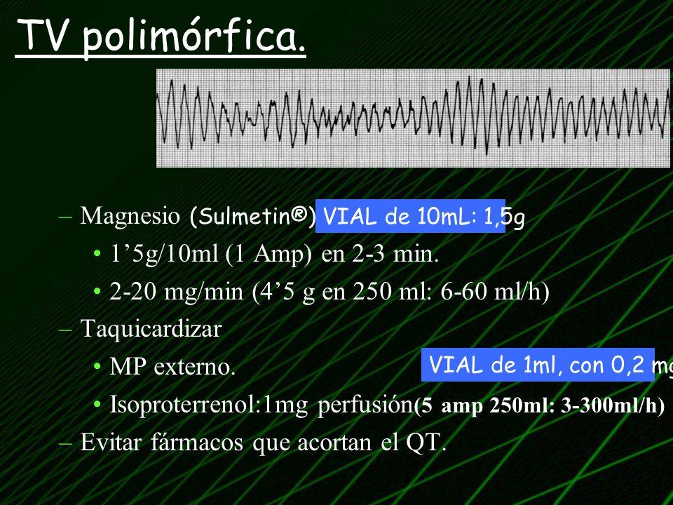 TV polimórfica. Magnesio (Sulmetin®) 1'5g/10ml (1 Amp) en 2-3 min.