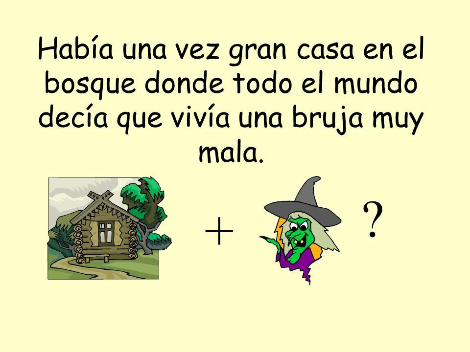 Había una vez gran casa en el bosque donde todo el mundo decía que vivía una bruja muy mala.