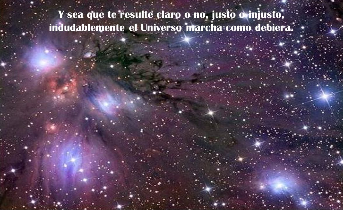 Y sea que te resulte claro o no, justo o injusto, indudablemente el Universo marcha como debiera.