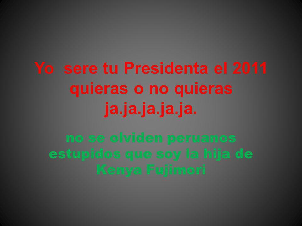 no se olviden peruanos estupidos que soy la hija de Kenya Fujimori