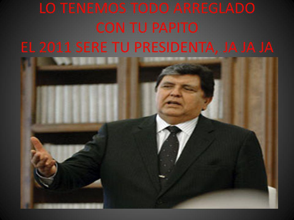 LO TENEMOS TODO ARREGLADO CON TU PAPITO EL 2011 SERE TU PRESIDENTA, JA JA JA