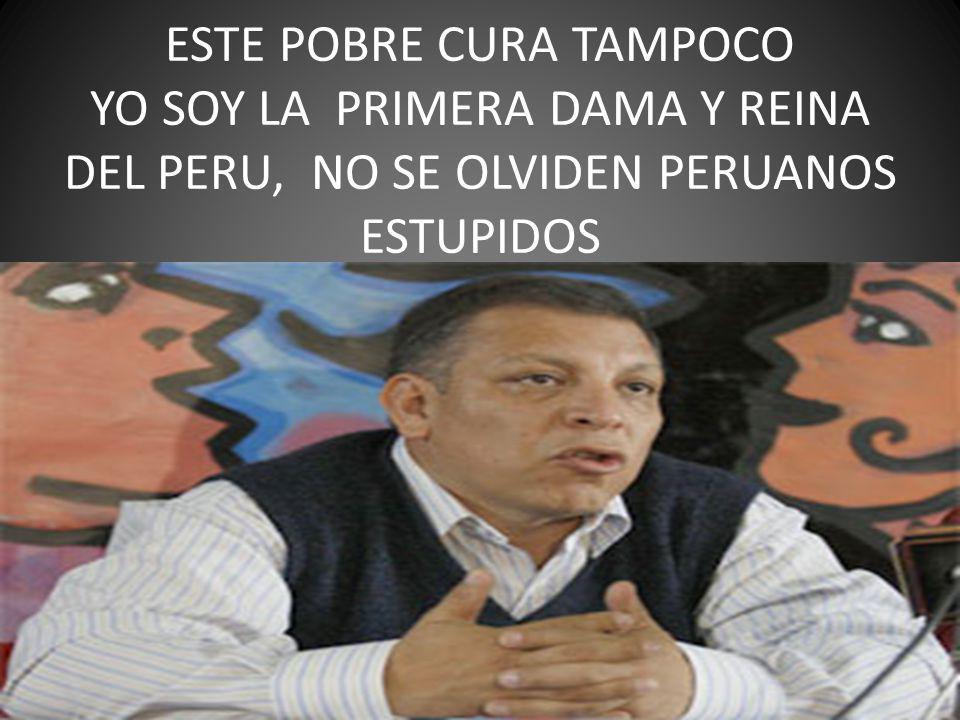 ESTE POBRE CURA TAMPOCO YO SOY LA PRIMERA DAMA Y REINA DEL PERU, NO SE OLVIDEN PERUANOS ESTUPIDOS