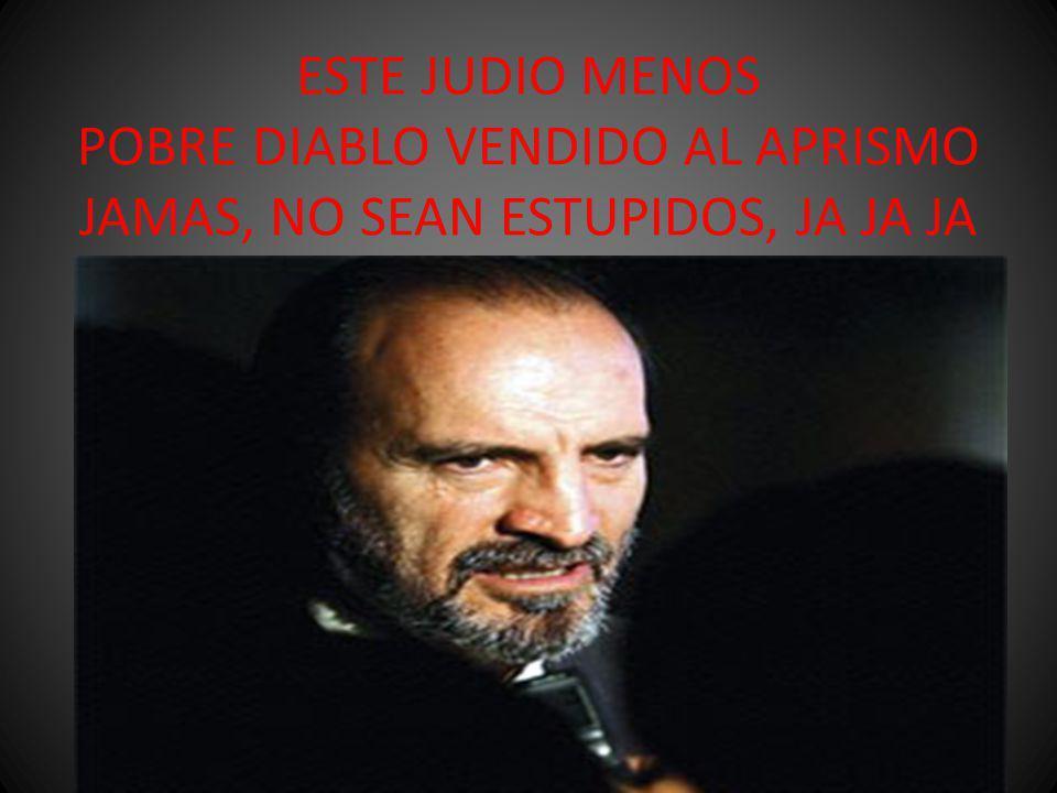 ESTE JUDIO MENOS POBRE DIABLO VENDIDO AL APRISMO JAMAS, NO SEAN ESTUPIDOS, JA JA JA