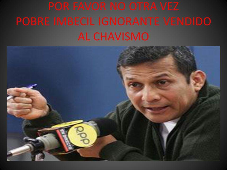 POR FAVOR NO OTRA VEZ POBRE IMBECIL IGNORANTE VENDIDO AL CHAVISMO