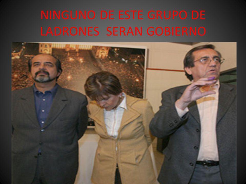 NINGUNO DE ESTE GRUPO DE LADRONES SERAN GOBIERNO