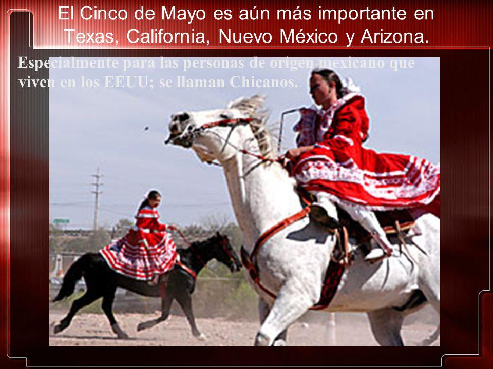 El Cinco de Mayo es aún más importante en Texas, California, Nuevo México y Arizona.