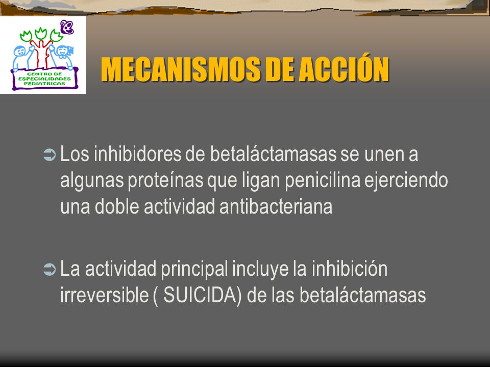 MECANISMOS DE ACCIÓN Los inhibidores de betaláctamasas se unen a algunas proteínas que ligan penicilina ejerciendo una doble actividad antibacteriana.