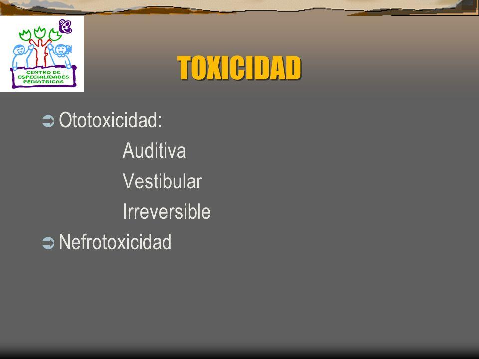 TOXICIDAD Ototoxicidad: Auditiva Vestibular Irreversible