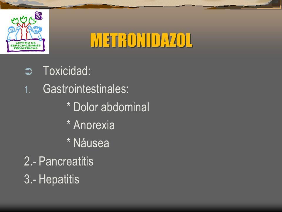 METRONIDAZOL Toxicidad: Gastrointestinales: * Dolor abdominal
