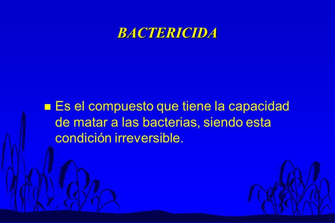 BACTERICIDA Es el compuesto que tiene la capacidad de matar a las bacterias, siendo esta condición irreversible.