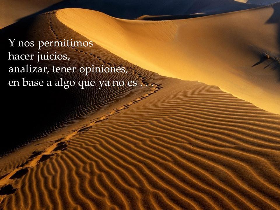 Y nos permitimos hacer juicios, analizar, tener opiniones, en base a algo que ya no es . . .
