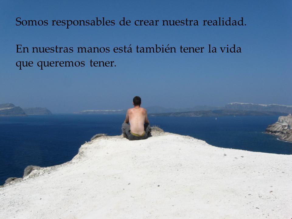 Somos responsables de crear nuestra realidad.