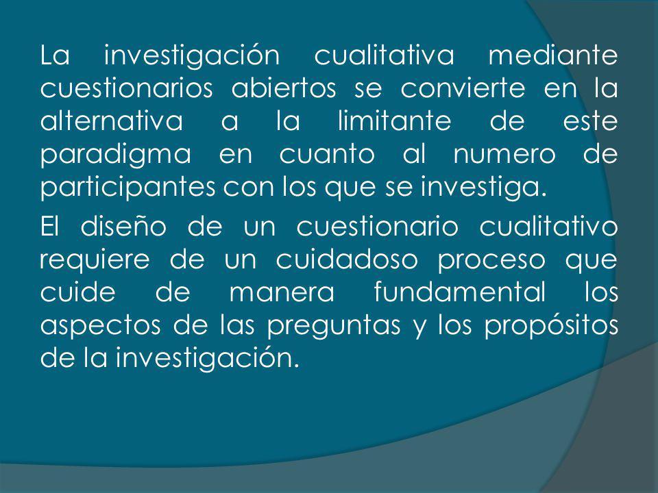 La investigación cualitativa mediante cuestionarios abiertos se convierte en la alternativa a la limitante de este paradigma en cuanto al numero de participantes con los que se investiga.