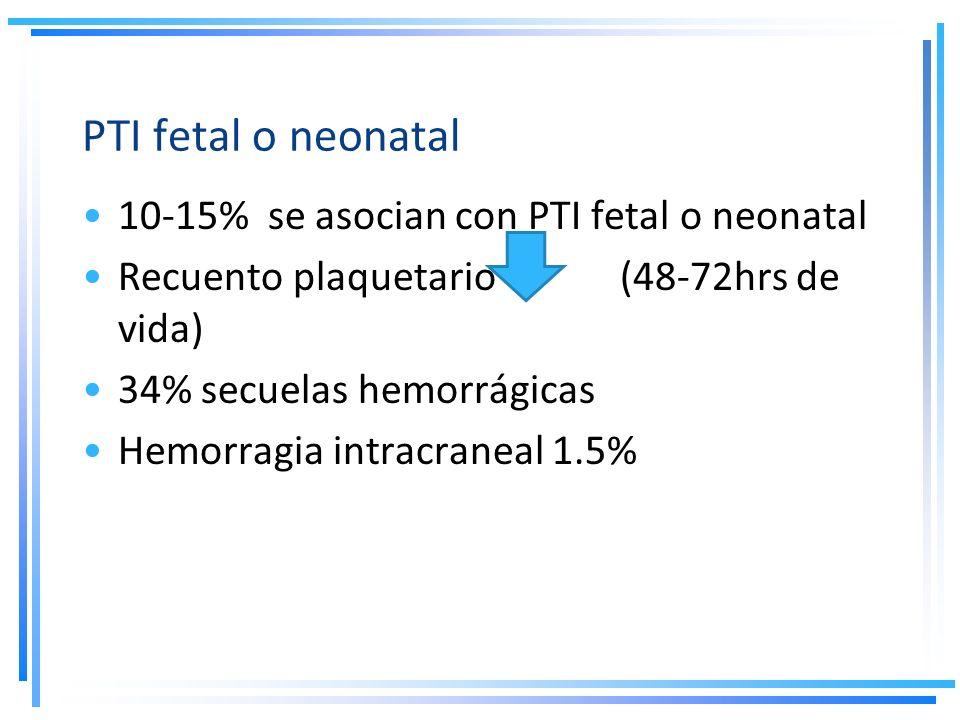 PTI fetal o neonatal 10-15% se asocian con PTI fetal o neonatal