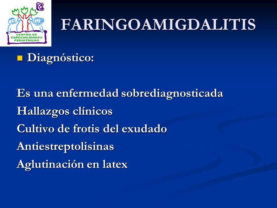FARINGOAMIGDALITIS Diagnóstico: Es una enfermedad sobrediagnosticada
