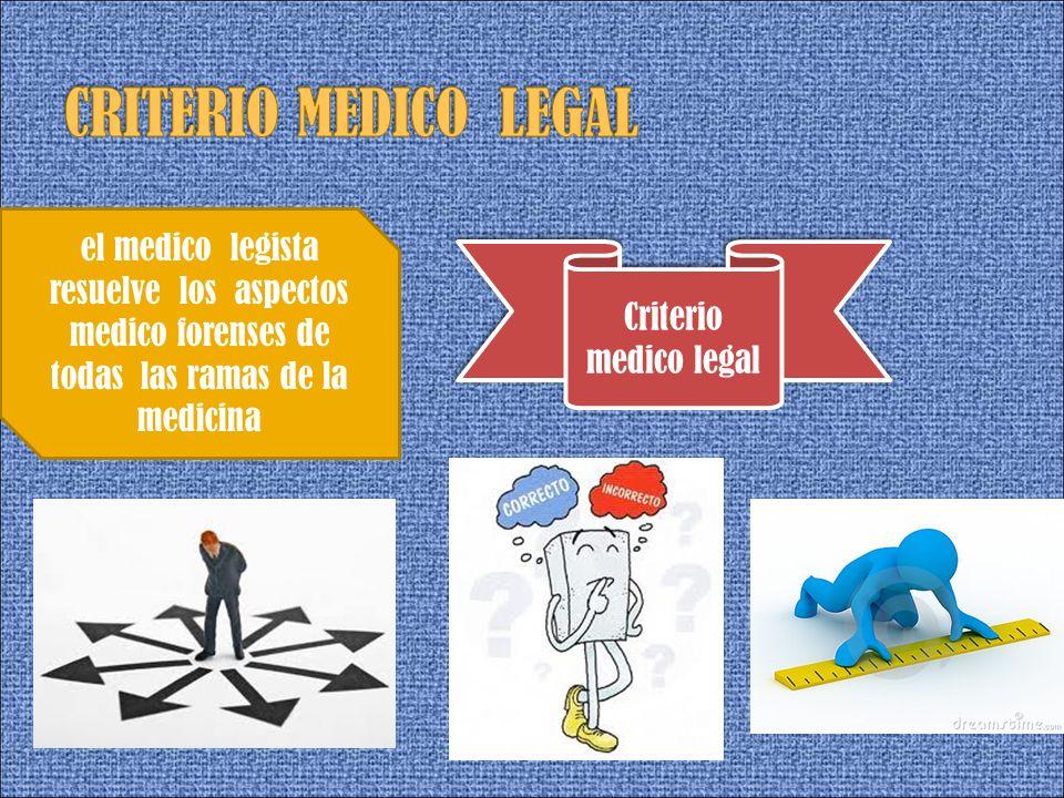 CRITERIO MEDICO LEGALel medico legista resuelve los aspectos medico forenses de todas las ramas de la medicina.