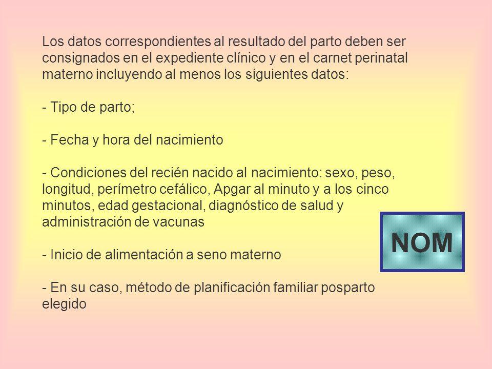 Los datos correspondientes al resultado del parto deben ser consignados en el expediente clínico y en el carnet perinatal materno incluyendo al menos los siguientes datos: - Tipo de parto; - Fecha y hora del nacimiento - Condiciones del recién nacido al nacimiento: sexo, peso, longitud, perímetro cefálico, Apgar al minuto y a los cinco minutos, edad gestacional, diagnóstico de salud y administración de vacunas - Inicio de alimentación a seno materno - En su caso, método de planificación familiar posparto elegido