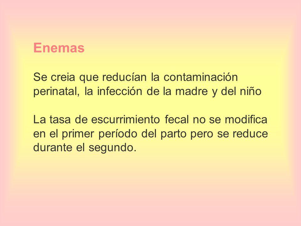 Enemas Se creia que reducían la contaminación perinatal, la infección de la madre y del niño La tasa de escurrimiento fecal no se modifica en el primer período del parto pero se reduce durante el segundo.