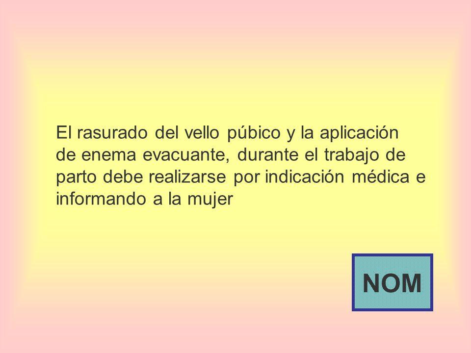 El rasurado del vello púbico y la aplicación de enema evacuante, durante el trabajo de parto debe realizarse por indicación médica e informando a la mujer