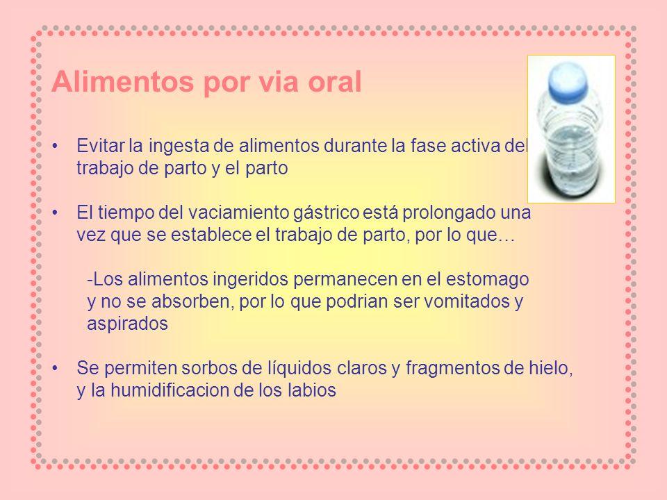 Alimentos por via oral Evitar la ingesta de alimentos durante la fase activa del. trabajo de parto y el parto.