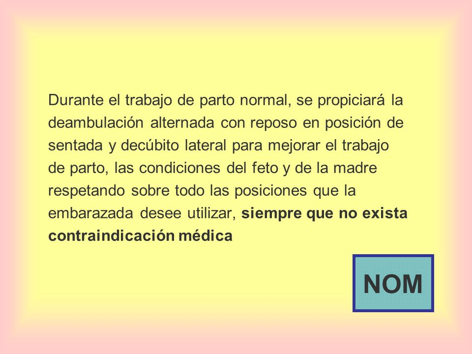 Durante el trabajo de parto normal, se propiciará la deambulación alternada con reposo en posición de sentada y decúbito lateral para mejorar el trabajo de parto, las condiciones del feto y de la madre respetando sobre todo las posiciones que la embarazada desee utilizar, siempre que no exista contraindicación médica