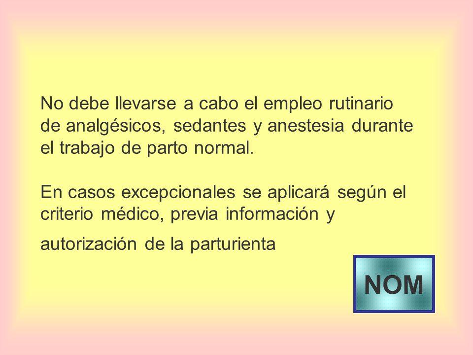 No debe llevarse a cabo el empleo rutinario de analgésicos, sedantes y anestesia durante el trabajo de parto normal. En casos excepcionales se aplicará según el criterio médico, previa información y autorización de la parturienta