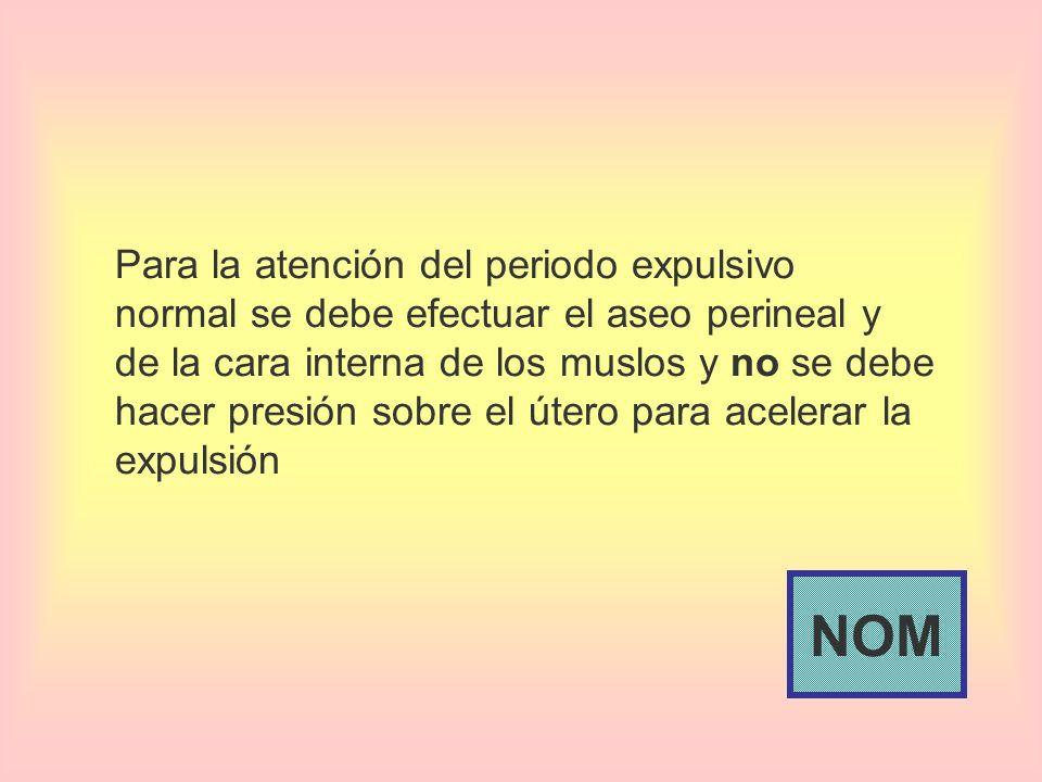 Para la atención del periodo expulsivo normal se debe efectuar el aseo perineal y de la cara interna de los muslos y no se debe hacer presión sobre el útero para acelerar la expulsión