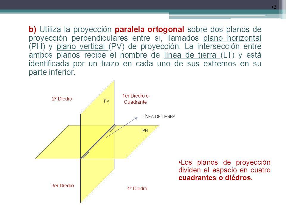 b) Utiliza la proyección paralela ortogonal sobre dos planos de proyección perpendiculares entre sí, llamados plano horizontal (PH) y plano vertical (PV) de proyección. La intersección entre ambos planos recibe el nombre de línea de tierra (LT) y está identificada por un trazo en cada uno de sus extremos en su parte inferior.