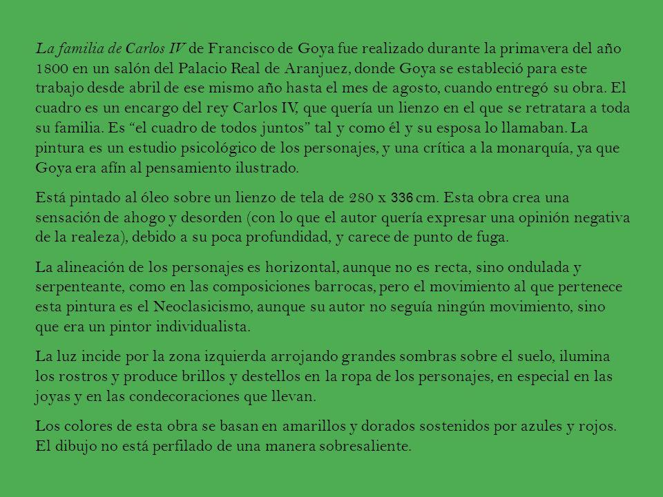 La familia de Carlos IV de Francisco de Goya fue realizado durante la primavera del año 1800 en un salón del Palacio Real de Aranjuez, donde Goya se estableció para este trabajo desde abril de ese mismo año hasta el mes de agosto, cuando entregó su obra. El cuadro es un encargo del rey Carlos IV, que quería un lienzo en el que se retratara a toda su familia. Es el cuadro de todos juntos tal y como él y su esposa lo llamaban. La pintura es un estudio psicológico de los personajes, y una crítica a la monarquía, ya que Goya era afín al pensamiento ilustrado.
