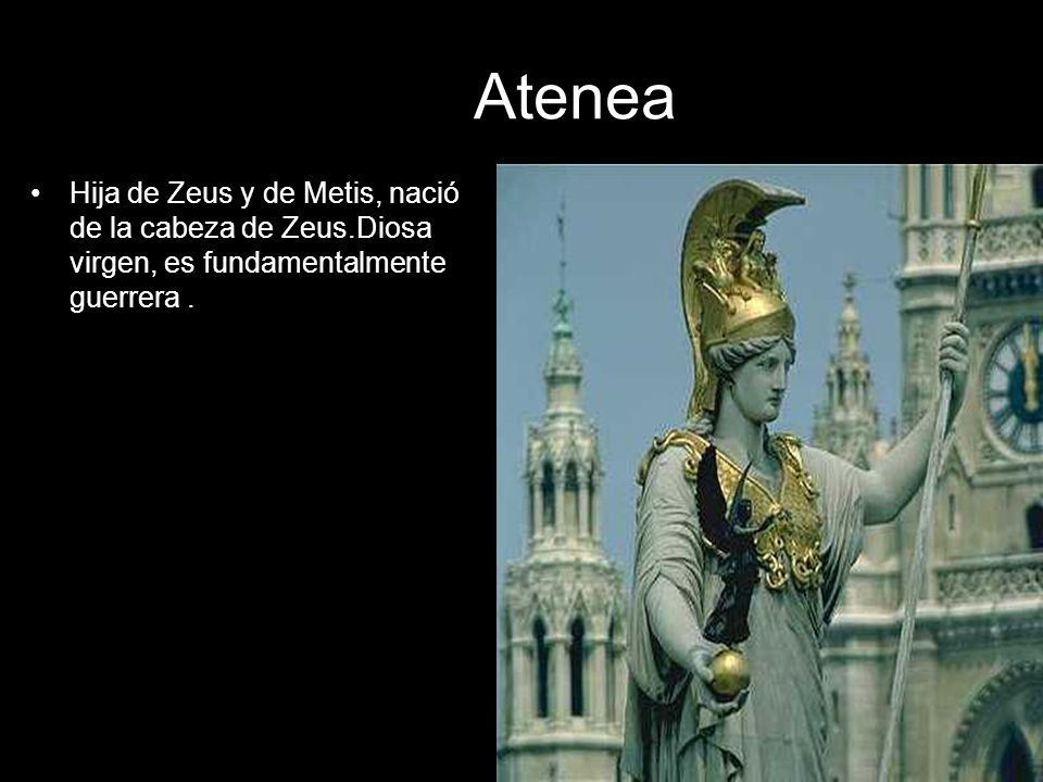 AteneaHija de Zeus y de Metis, nació de la cabeza de Zeus.Diosa virgen, es fundamentalmente guerrera .