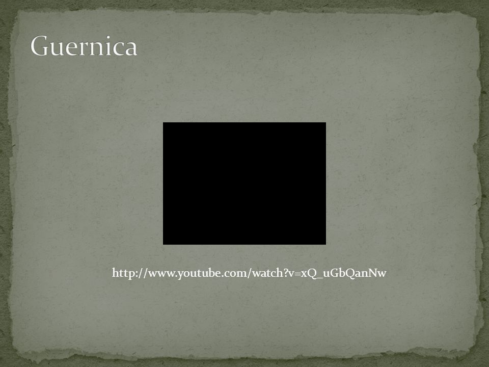 Guernica http://www.youtube.com/watch v=xQ_uGbQanNw