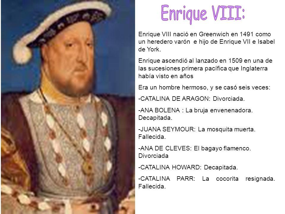 Enrique VIII:Enrique VIII nació en Greenwich en 1491 como un heredero varón e hijo de Enrique VII e Isabel de York.
