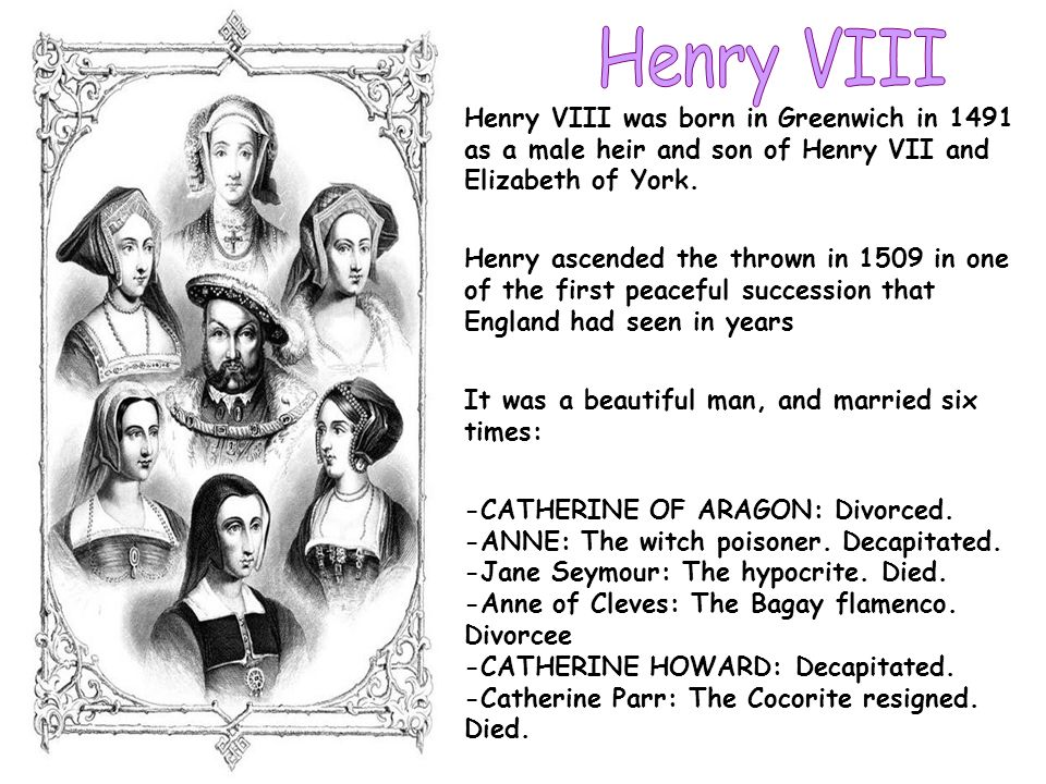 Henry VIIIHenry VIII was born in Greenwich in 1491 as a male heir and son of Henry VII and Elizabeth of York.