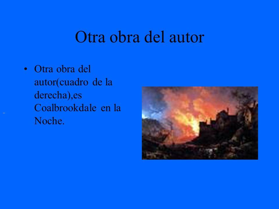 Otra obra del autorOtra obra del autor(cuadro de la derecha),es Coalbrookdale en la Noche.