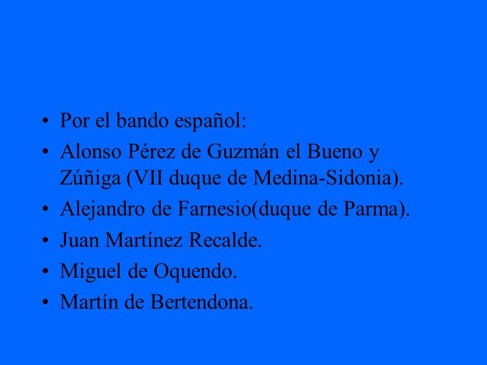 Por el bando español:Alonso Pérez de Guzmán el Bueno y Zúñiga (VII duque de Medina-Sidonia). Alejandro de Farnesio(duque de Parma).