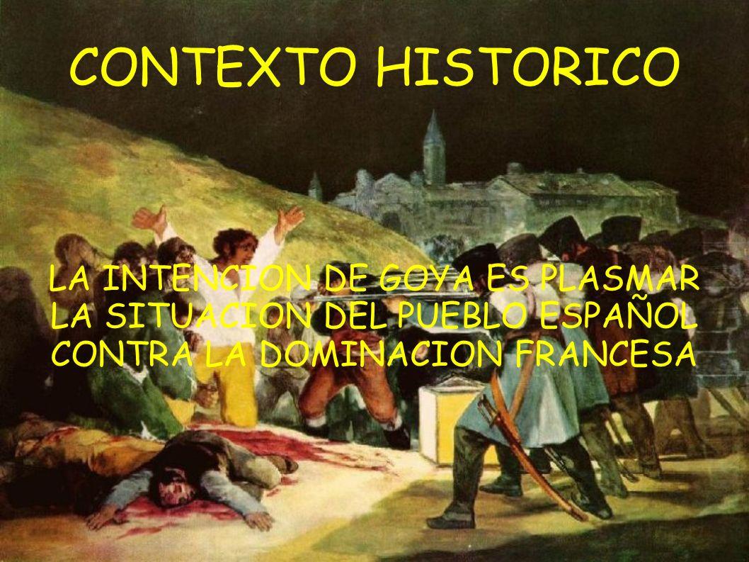CONTEXTO HISTORICO LA INTENCION DE GOYA ES PLASMAR LA SITUACION DEL PUEBLO ESPAÑOL CONTRA LA DOMINACION FRANCESA.