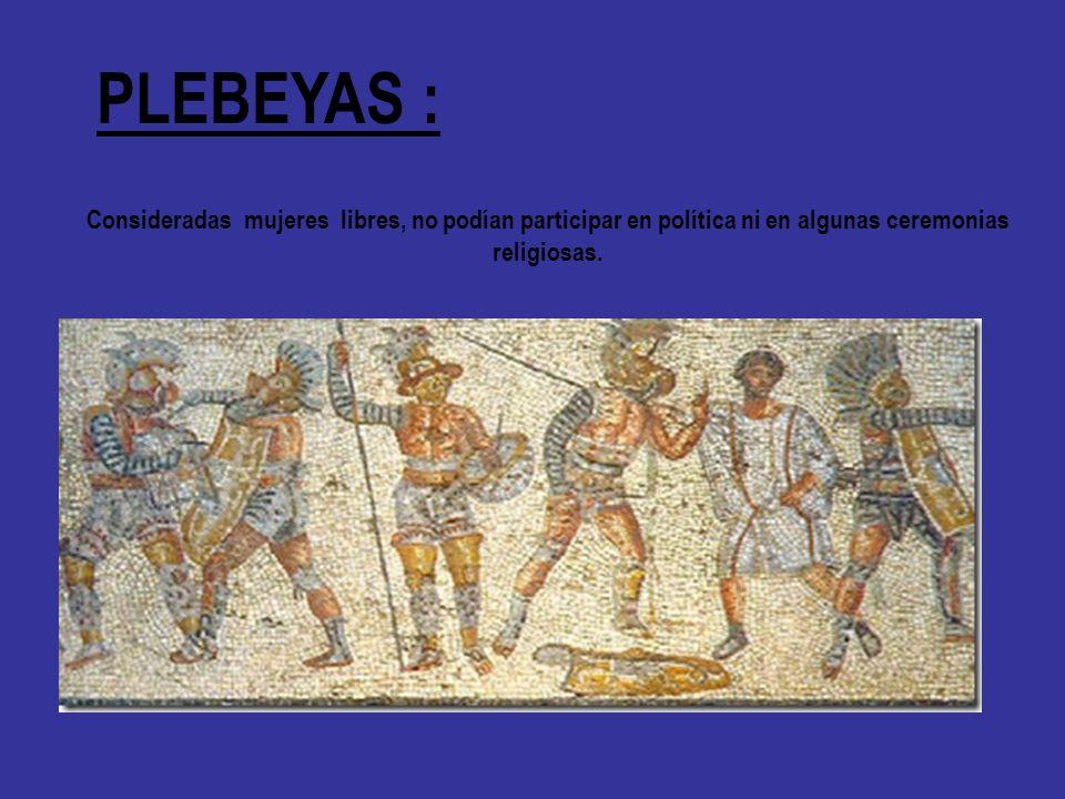 PLEBEYAS : Consideradas mujeres libres, no podían participar en política ni en algunas ceremonias.